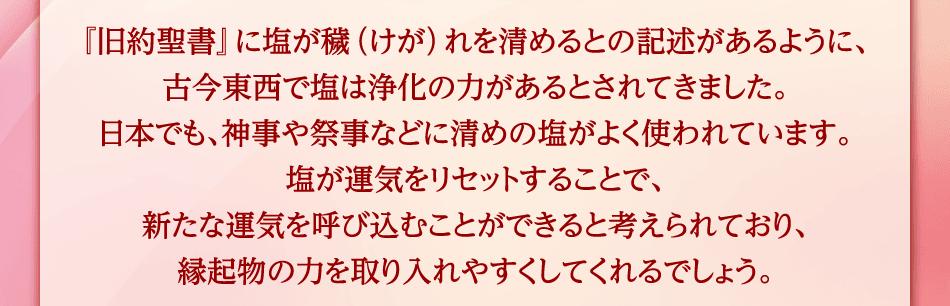 『旧約聖書』に塩が穢(けが)れを清めるとの記述があるように、古今東西で塩は浄化の力があるとされてきました。日本でも、神事や祭事などに清めの塩がよく使われています。塩が運気をリセットすることで、新たな運気を呼び込むことができると考えられており、縁起物の力を取り入れやすくしてくれるでしょう。