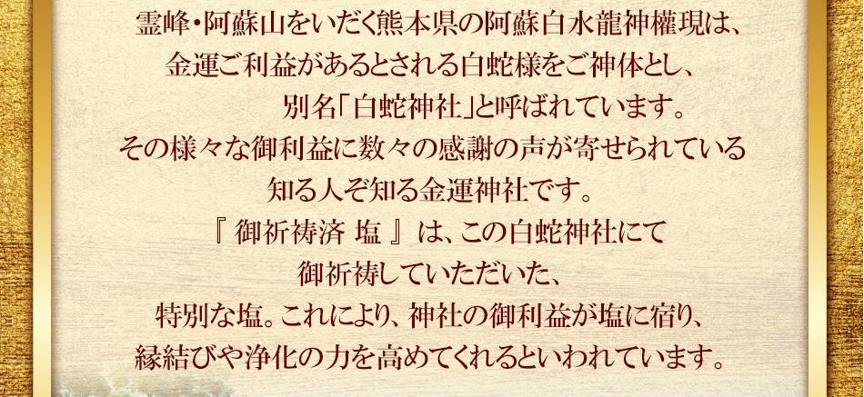 霊峰・阿蘇山をいだく熊本県の阿蘇白水龍神權現は、金運ご利益があるとされる白蛇様をご神体とし、 別名「白蛇神社」と呼ばれています。その様々な御利益に数々の感謝の声が寄せられている、知る人ぞ知る金運神社です。『御祈祷済 塩』は、この白蛇神社にて御祈祷していただいた、 特別な塩。これにより、神社の御利益が塩に宿り、縁結びや浄化の力をより高めてくれるでしょう。